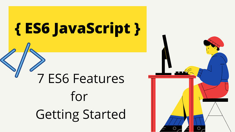7 ES6 Features Recommended For Getting Started with ES6